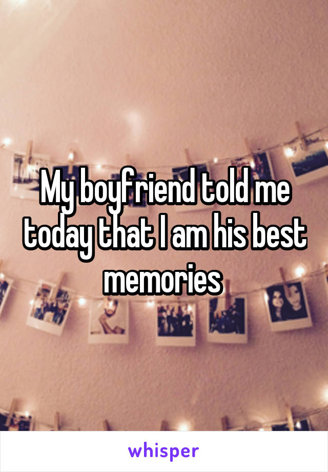 My boyfriend told me today that I am his best memories