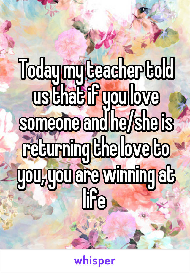 Today my teacher told us that if you love someone and he/she is returning the love to you, you are winning at life