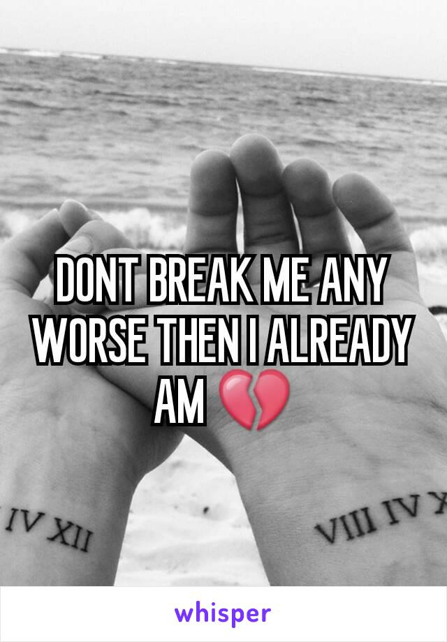 DONT BREAK ME ANY WORSE THEN I ALREADY AM 💔