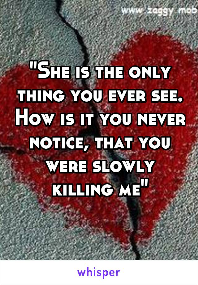 """""""She is the only thing you ever see. How is it you never notice, that you were slowly killing me"""""""