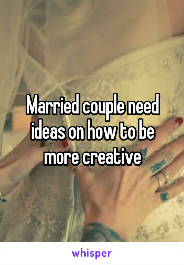 Married couple need ideas on how to be more creative