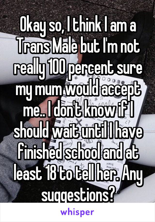 Okay so, I think I am a Trans Male but I'm not really 100 percent sure my mum would accept me.. I don't know if I should wait until I have finished school and at least 18 to tell her. Any suggestions?