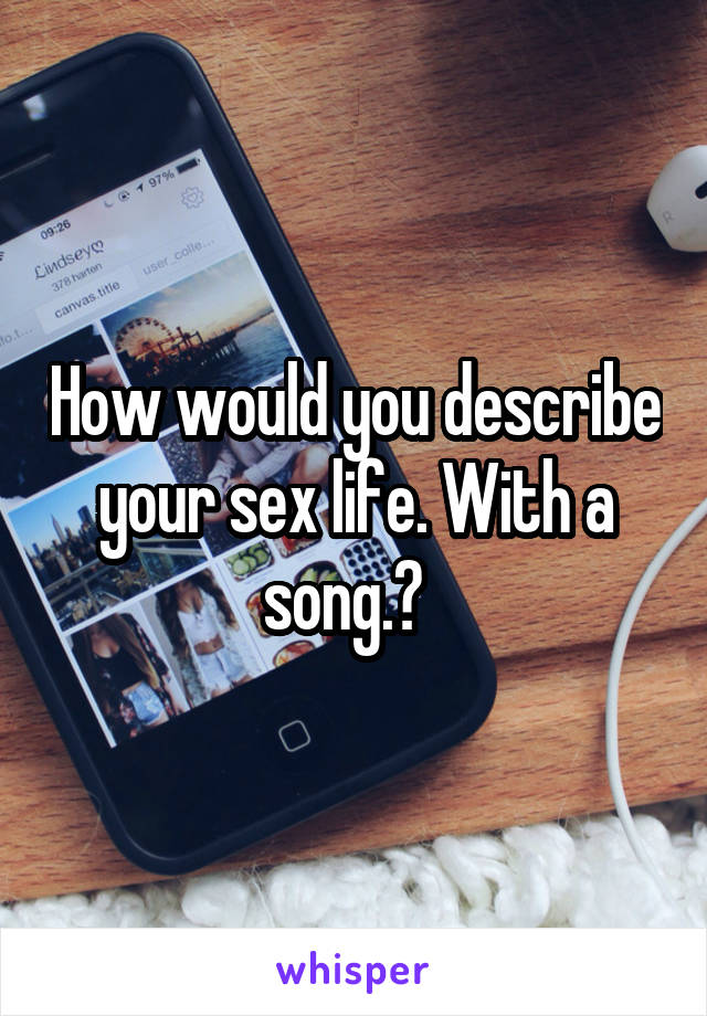 How would you describe your sex life. With a song.?