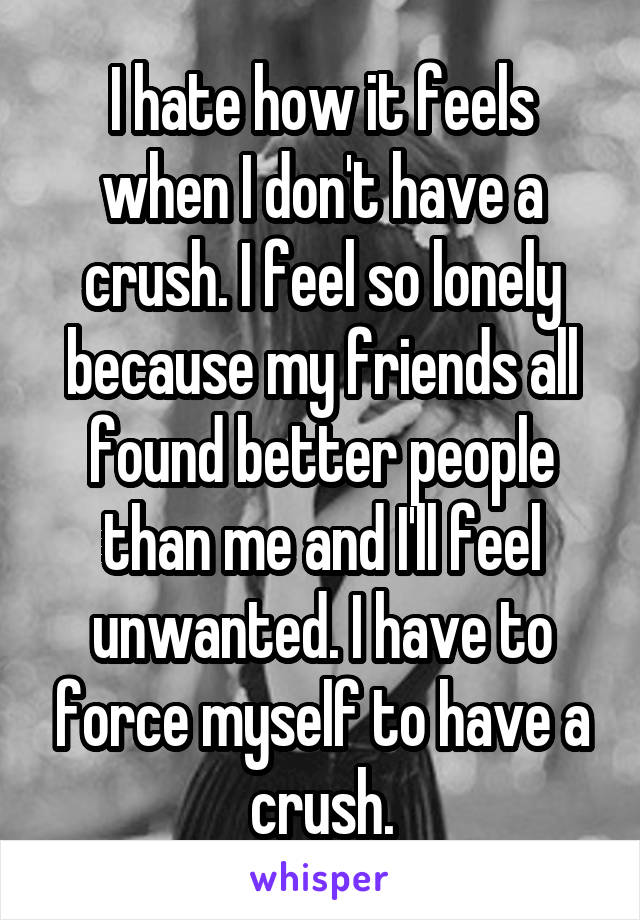 I hate how it feels when I don't have a crush. I feel so lonely because my friends all found better people than me and I'll feel unwanted. I have to force myself to have a crush.