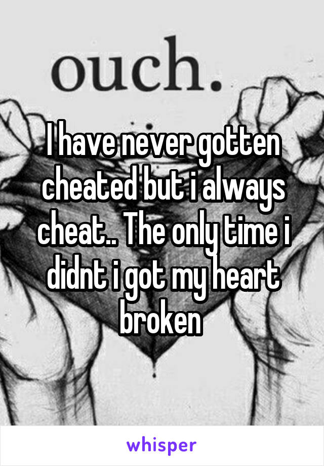 I have never gotten cheated but i always cheat.. The only time i didnt i got my heart broken
