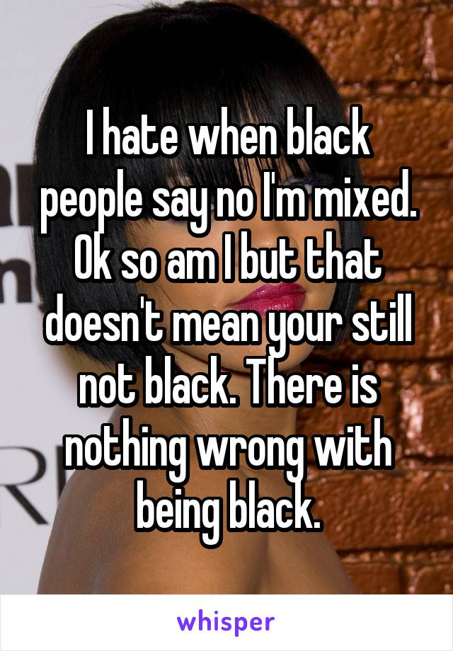 I hate when black people say no I'm mixed. Ok so am I but that doesn't mean your still not black. There is nothing wrong with being black.