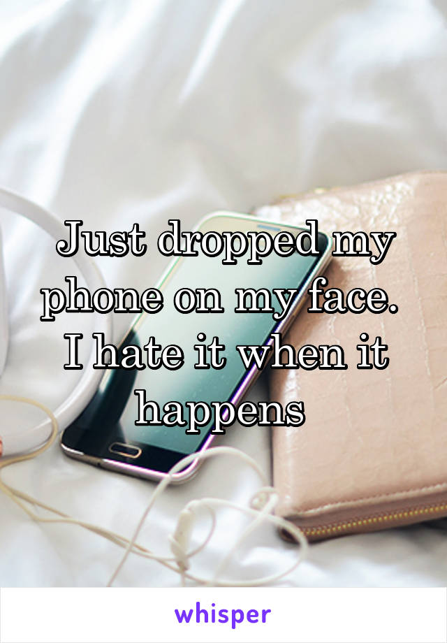 Just dropped my phone on my face.  I hate it when it happens