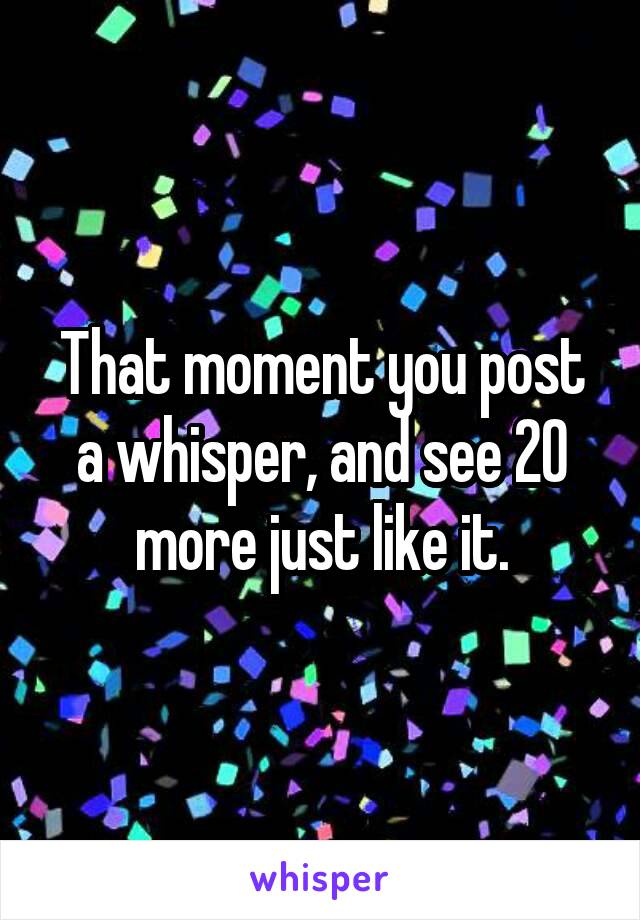 That moment you post a whisper, and see 20 more just like it.