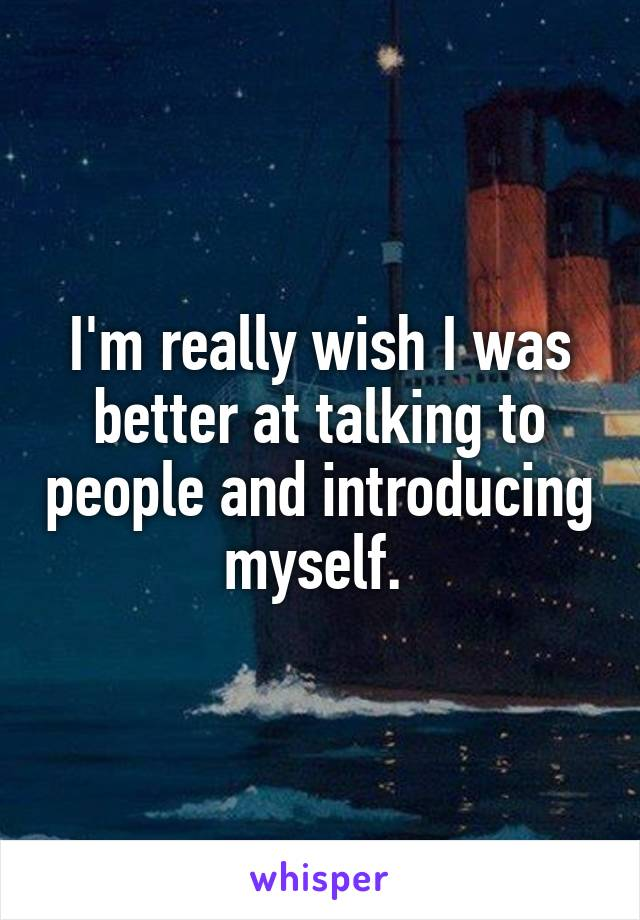 I'm really wish I was better at talking to people and introducing myself.