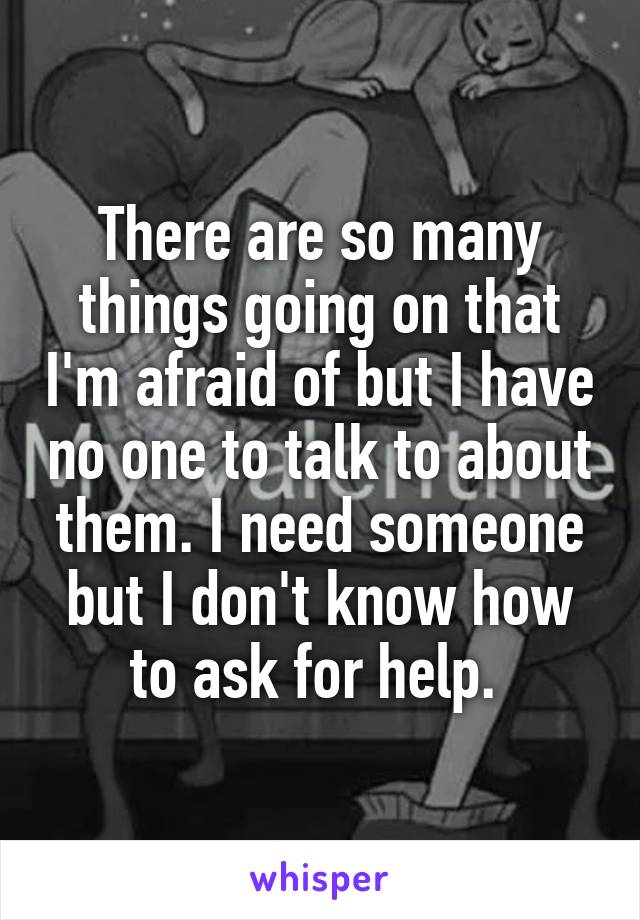 There are so many things going on that I'm afraid of but I have no one to talk to about them. I need someone but I don't know how to ask for help.