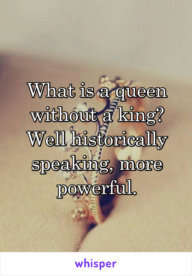 What is a queen without a king? Well historically speaking, more powerful.