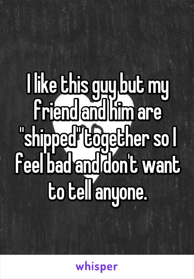 "I like this guy but my friend and him are ""shipped"" together so I feel bad and don't want to tell anyone."
