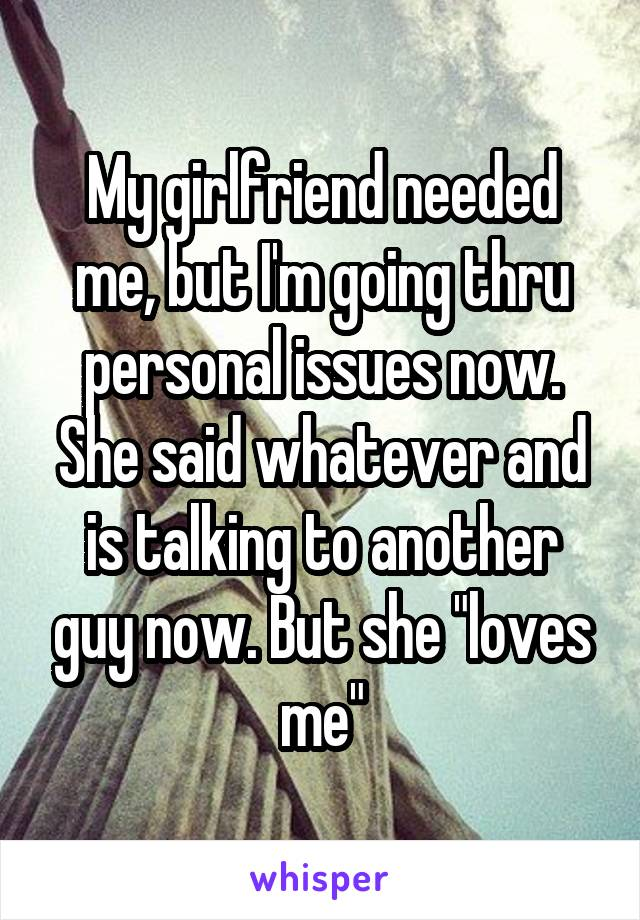 """My girlfriend needed me, but I'm going thru personal issues now. She said whatever and is talking to another guy now. But she """"loves me"""""""