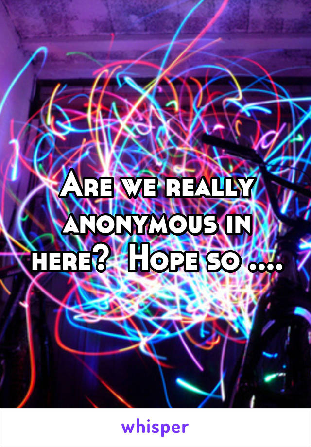Are we really anonymous in here?  Hope so ....