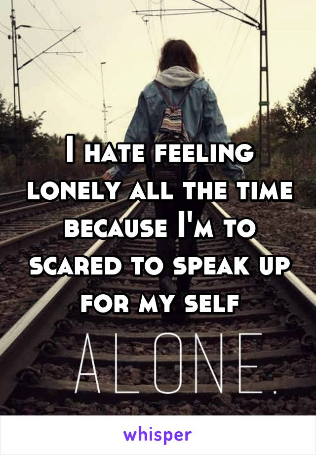 I hate feeling lonely all the time because I'm to scared to speak up for my self