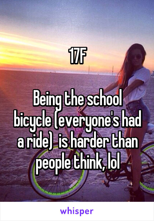17F  Being the school bicycle (everyone's had a ride)  is harder than people think, lol
