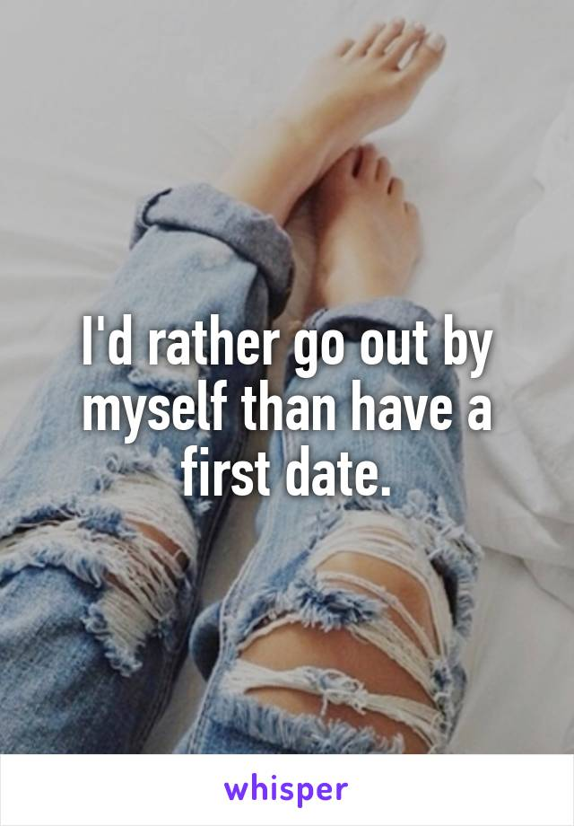 I'd rather go out by myself than have a first date.
