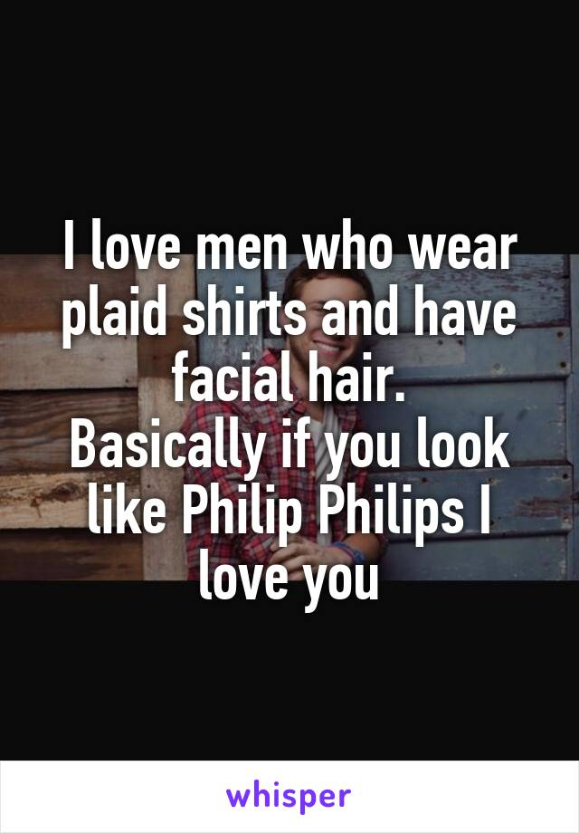 I love men who wear plaid shirts and have facial hair. Basically if you look like Philip Philips I love you