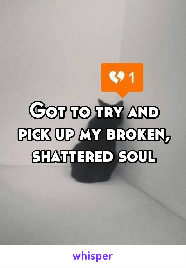 Got to try and pick up my broken, shattered soul