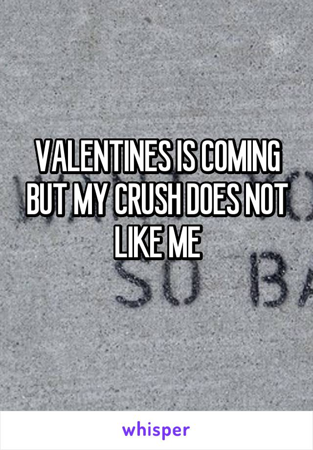 VALENTINES IS COMING BUT MY CRUSH DOES NOT LIKE ME