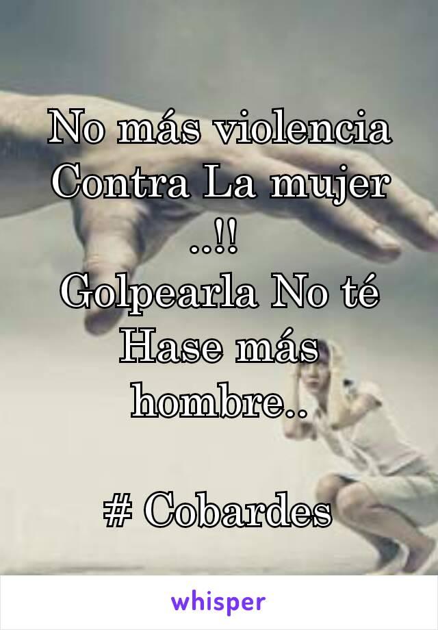 No más violencia Contra La mujer ..!!  Golpearla No té Hase más hombre..  # Cobardes