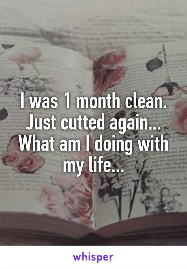I was 1 month clean. Just cutted again... What am I doing with my life...