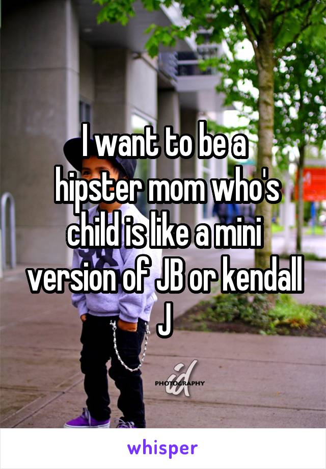 I want to be a  hipster mom who's child is like a mini version of JB or kendall J