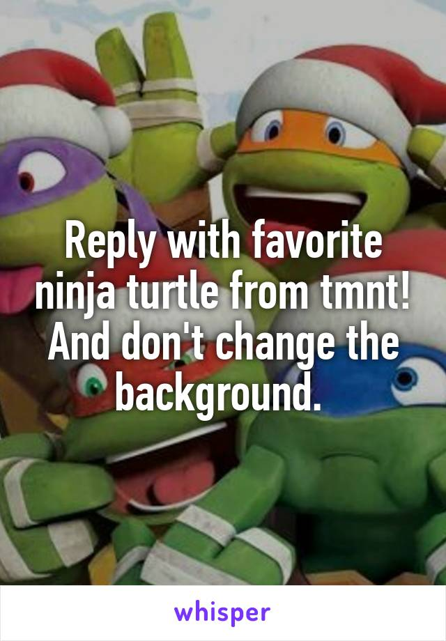 Reply with favorite ninja turtle from tmnt! And don't change the background.