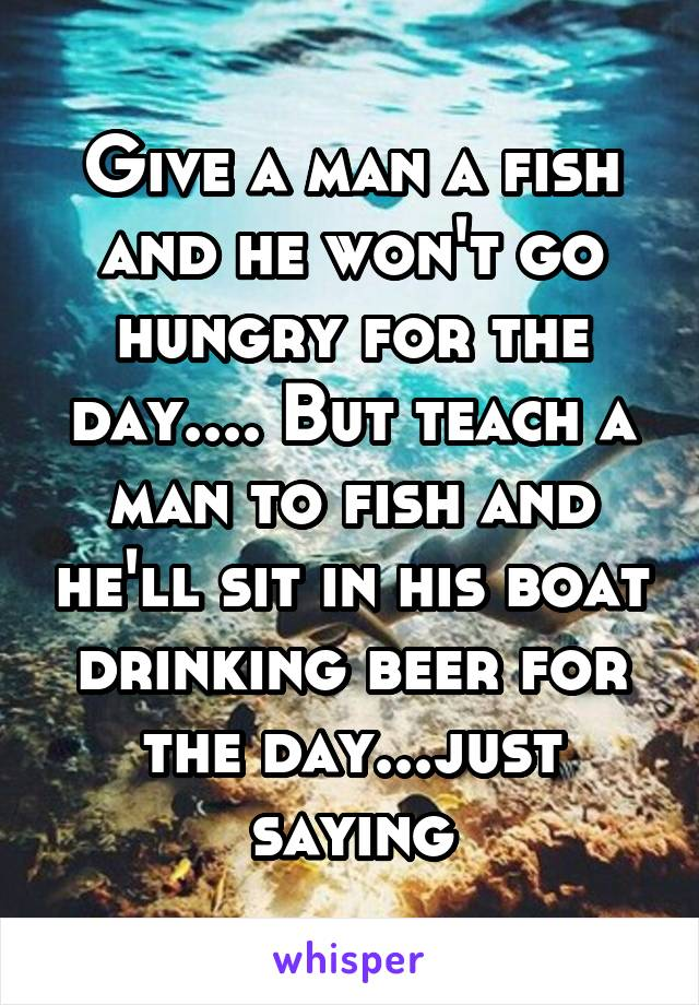Give a man a fish and he won't go hungry for the day.... But teach a man to fish and he'll sit in his boat drinking beer for the day...just saying