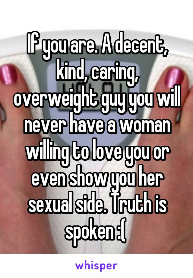 If you are. A decent, kind, caring, overweight guy you will never have a woman willing to love you or even show you her sexual side. Truth is spoken :(
