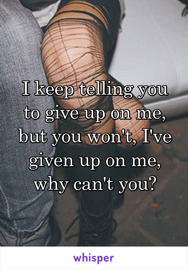 I keep telling you to give up on me, but you won't, I've given up on me, why can't you?