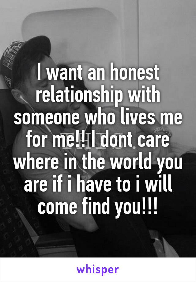 I want an honest relationship with someone who lives me for me!! I dont care where in the world you are if i have to i will come find you!!!