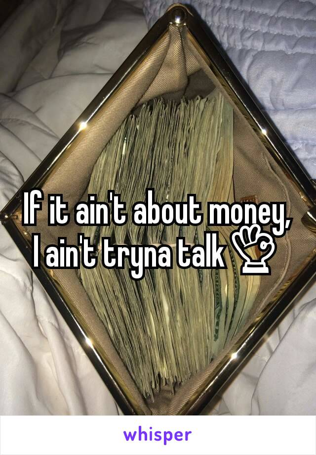 If it ain't about money, I ain't tryna talk👌