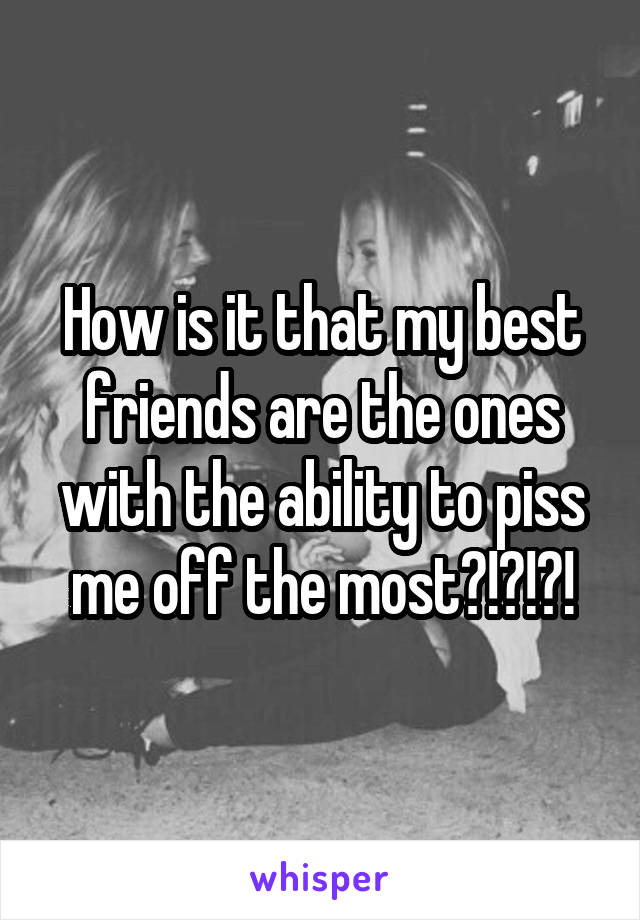 How is it that my best friends are the ones with the ability to piss me off the most?!?!?!