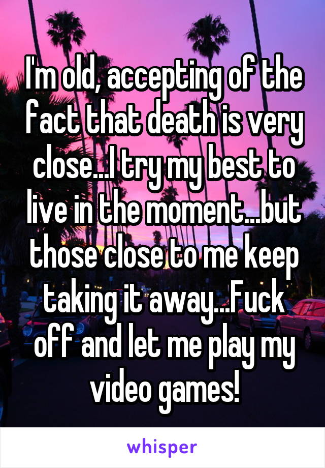 I'm old, accepting of the fact that death is very close...I try my best to live in the moment...but those close to me keep taking it away...Fuck off and let me play my video games!