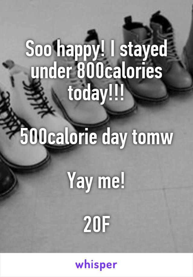 Soo happy! I stayed under 800calories today!!!  500calorie day tomw  Yay me!  20F