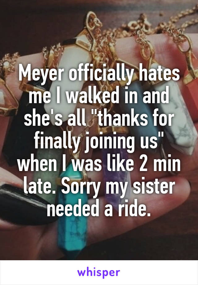 """Meyer officially hates me I walked in and she's all """"thanks for finally joining us"""" when I was like 2 min late. Sorry my sister needed a ride."""