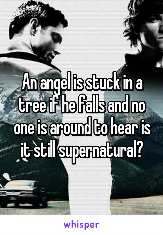 An angel is stuck in a tree if he falls and no one is around to hear is it still supernatural?