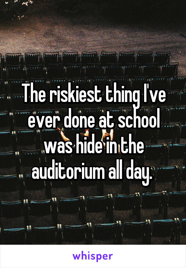 The riskiest thing I've ever done at school was hide in the auditorium all day.