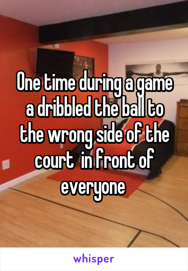 One time during a game a dribbled the ball to the wrong side of the court  in front of everyone