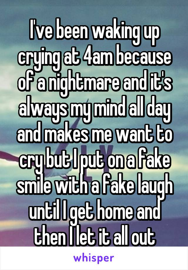 I've been waking up crying at 4am because of a nightmare and it's always my mind all day and makes me want to cry but I put on a fake smile with a fake laugh until I get home and then I let it all out