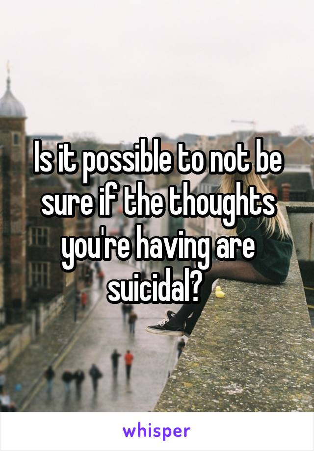 Is it possible to not be sure if the thoughts you're having are suicidal?
