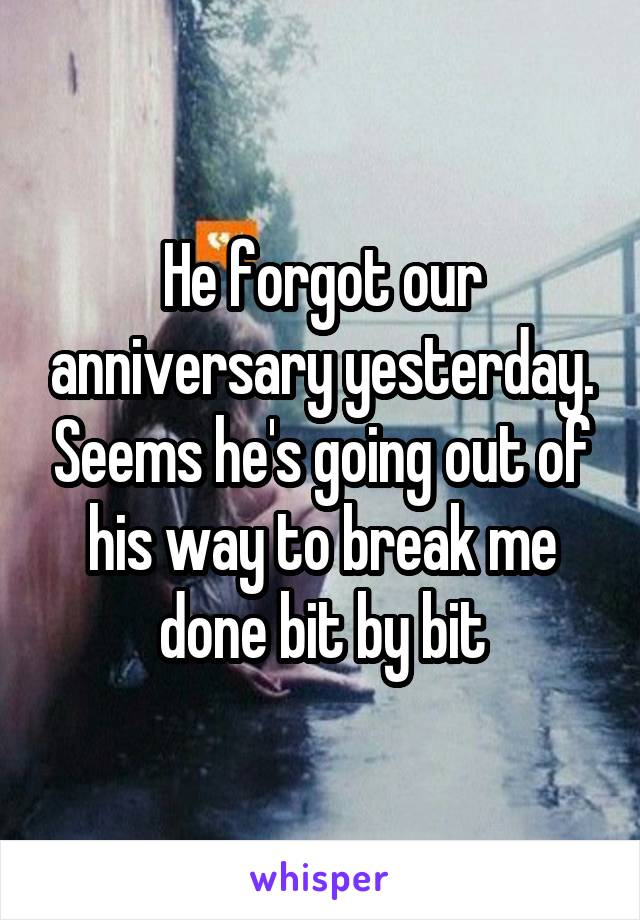 He forgot our anniversary yesterday. Seems he's going out of his way to break me done bit by bit