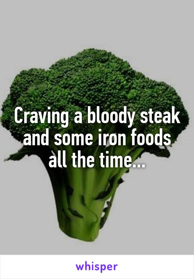 Craving a bloody steak and some iron foods all the time...