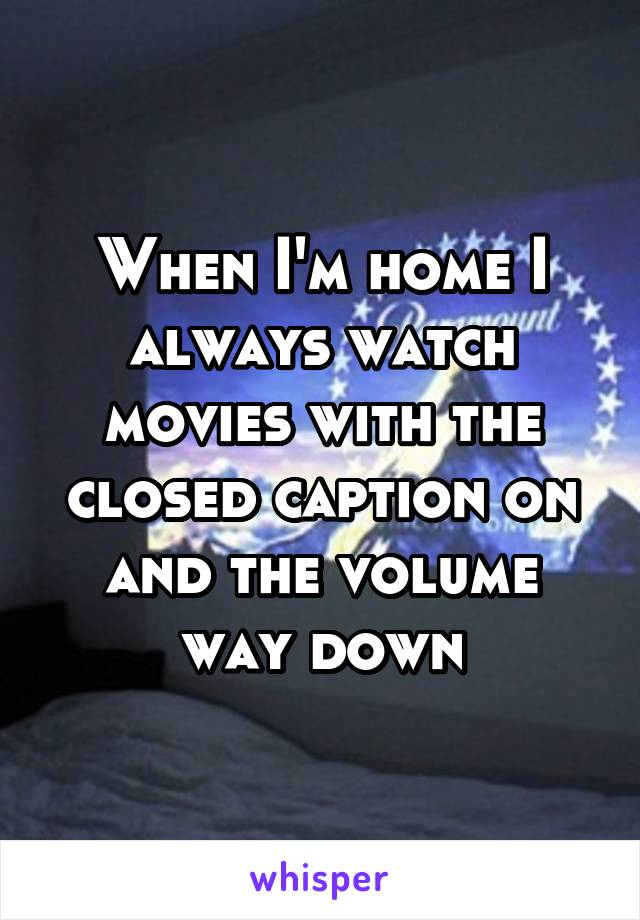When I'm home I always watch movies with the closed caption on and the volume way down