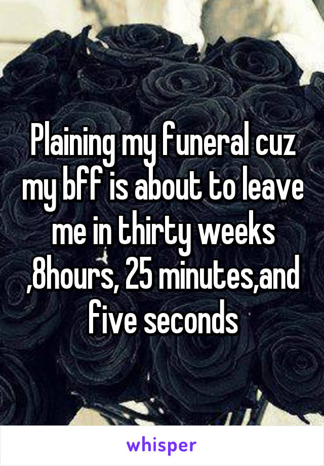 Plaining my funeral cuz my bff is about to leave me in thirty weeks ,8hours, 25 minutes,and five seconds