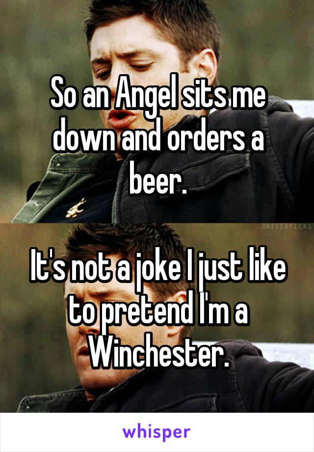 So an Angel sits me down and orders a beer.  It's not a joke I just like to pretend I'm a Winchester.