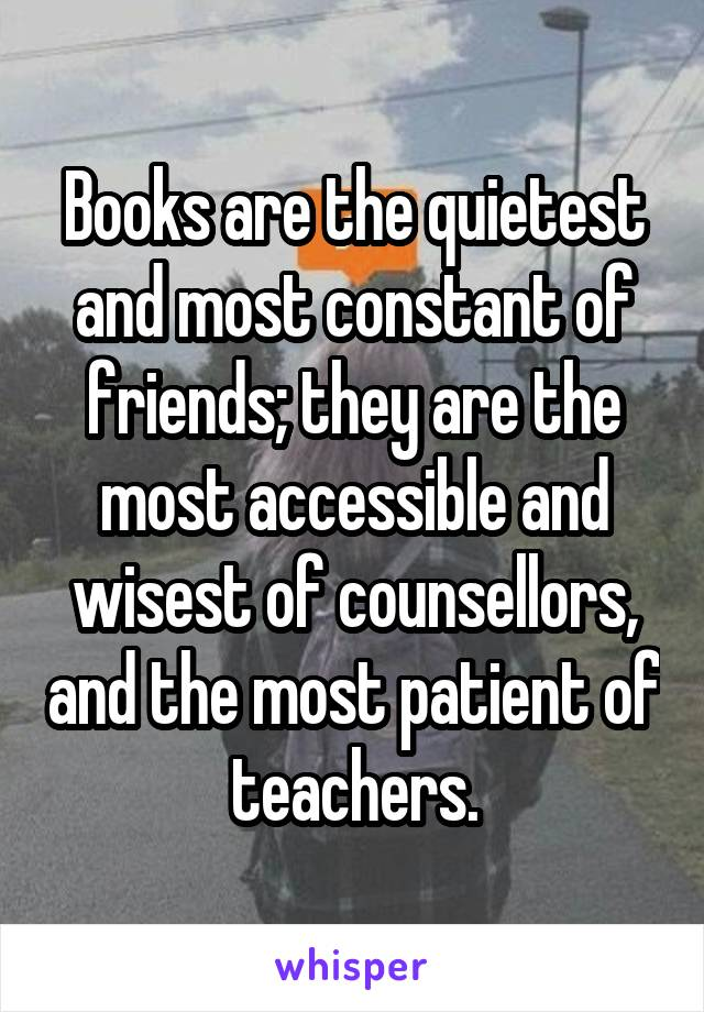 Books are the quietest and most constant of friends; they are the most accessible and wisest of counsellors, and the most patient of teachers.