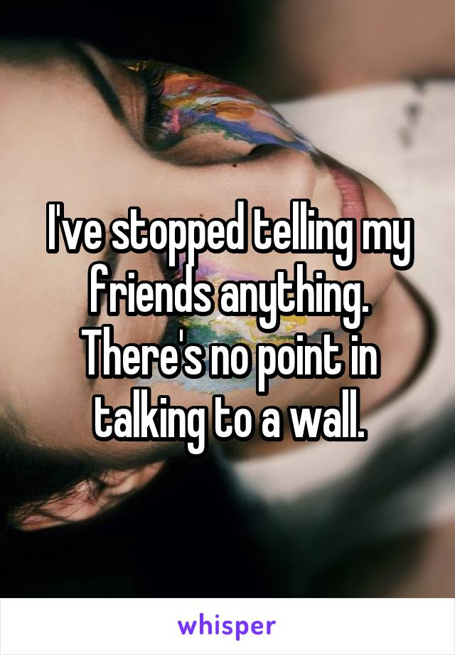 I've stopped telling my friends anything. There's no point in talking to a wall.