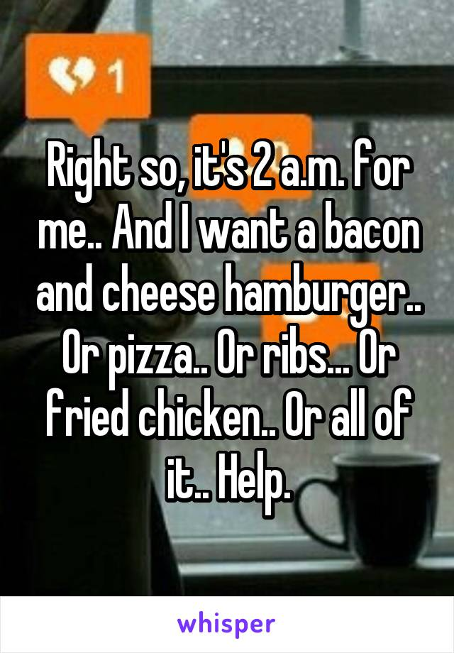 Right so, it's 2 a.m. for me.. And I want a bacon and cheese hamburger.. Or pizza.. Or ribs... Or fried chicken.. Or all of it.. Help.